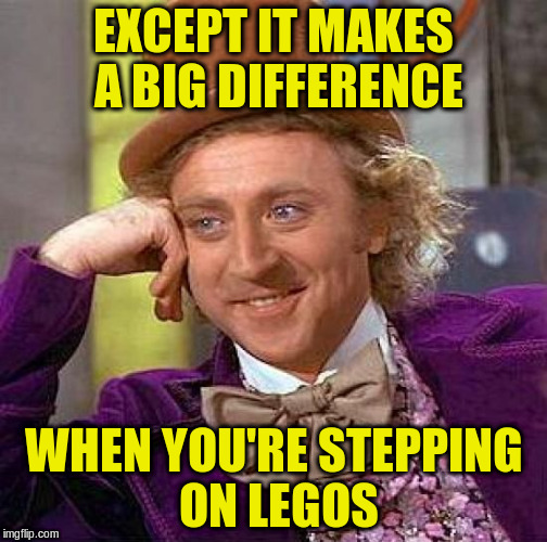 Creepy Condescending Wonka Meme | EXCEPT IT MAKES A BIG DIFFERENCE WHEN YOU'RE STEPPING ON LEGOS | image tagged in memes,creepy condescending wonka | made w/ Imgflip meme maker