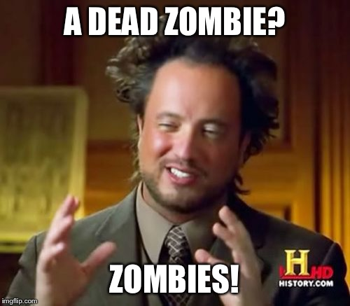 Ancient Aliens Meme | A DEAD ZOMBIE? ZOMBIES! | image tagged in memes,ancient aliens | made w/ Imgflip meme maker