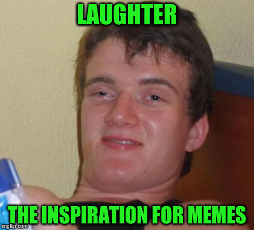 10 Guy Meme | LAUGHTER THE INSPIRATION FOR MEMES | image tagged in memes,10 guy | made w/ Imgflip meme maker