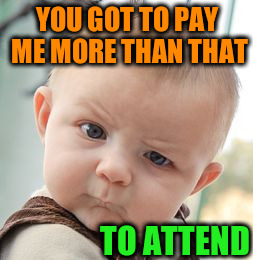 Skeptical Baby Meme | YOU GOT TO PAY ME MORE THAN THAT TO ATTEND | image tagged in memes,skeptical baby | made w/ Imgflip meme maker