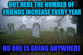 OUT HERE THE NUMBER OF FRIENDS INCREASE EVERY YEAR NO ONE IS GOING ANYWHERE | made w/ Imgflip meme maker