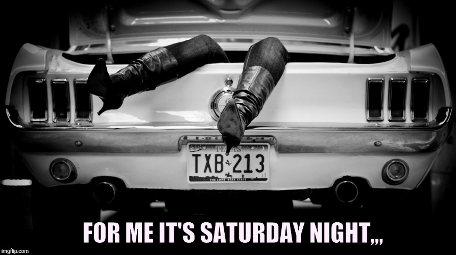 The Hooker in the Trunk of My Car | FOR ME IT'S SATURDAY NIGHT,,, | image tagged in the hooker in the trunk of my car | made w/ Imgflip meme maker