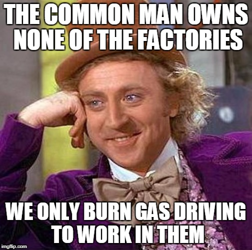 Creepy Condescending Wonka Meme | THE COMMON MAN OWNS NONE OF THE FACTORIES WE ONLY BURN GAS DRIVING TO WORK IN THEM | image tagged in memes,creepy condescending wonka | made w/ Imgflip meme maker