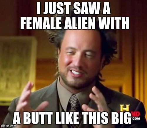 Ancient Aliens Meme | I JUST SAW A FEMALE ALIEN WITH A BUTT LIKE THIS BIG | image tagged in memes,ancient aliens | made w/ Imgflip meme maker