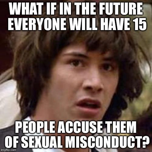 Conspiracy Keanu Meme | WHAT IF IN THE FUTURE EVERYONE WILL HAVE 15 PEOPLE ACCUSE THEM OF SEXUAL MISCONDUCT? | image tagged in memes,conspiracy keanu | made w/ Imgflip meme maker