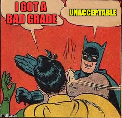 Batman Slapping Robin Meme | I GOT A BAD GRADE UNACCEPTABLE | image tagged in memes,batman slapping robin | made w/ Imgflip meme maker