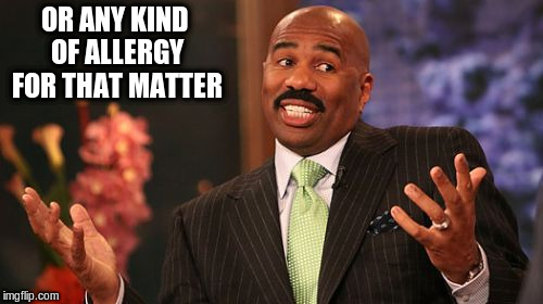 Steve Harvey Meme | OR ANY KIND OF ALLERGY FOR THAT MATTER | image tagged in memes,steve harvey | made w/ Imgflip meme maker