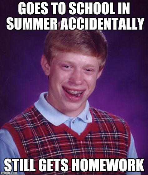 Bad Luck Brian | GOES TO SCHOOL IN SUMMER ACCIDENTALLY STILL GETS HOMEWORK | image tagged in memes,bad luck brian | made w/ Imgflip meme maker