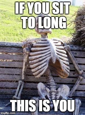 Waiting Skeleton Meme | IF YOU SIT TO LONG THIS IS YOU | image tagged in memes,waiting skeleton | made w/ Imgflip meme maker