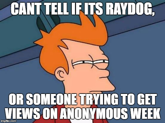 Anonymous Meme Week - A ______________ Event - November 20-27 | CANT TELL IF ITS RAYDOG, OR SOMEONE TRYING TO GET VIEWS ON ANONYMOUS WEEK | image tagged in memes,futurama fry | made w/ Imgflip meme maker