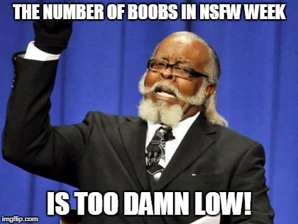 How could it possibly be too high? | THE NUMBER OF BOOBS IN NSFW WEEK IS TOO DAMN LOW! | image tagged in memes,too damn high,boobs,nsfw weekend,funny memes | made w/ Imgflip meme maker