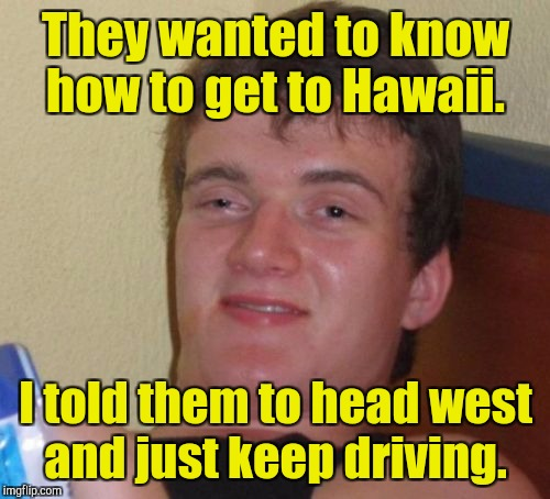 10 Guy Meme | They wanted to know how to get to Hawaii. I told them to head west and just keep driving. | image tagged in memes,10 guy | made w/ Imgflip meme maker