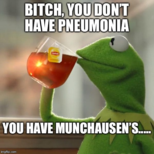 But Thats None Of My Business Meme | B**CH, YOU DON'T HAVE PNEUMONIA YOU HAVE MUNCHAUSEN'S..... | image tagged in memes,but thats none of my business,kermit the frog | made w/ Imgflip meme maker