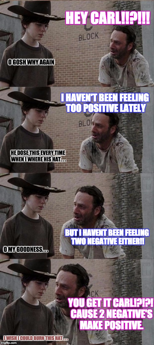 CARL Quit being So i^3 (Irrational) | HEY CARL!!?!!! O GOSH WHY AGAIN I HAVEN'T BEEN FEELING TOO POSITIVE LATELY HE DOSE THIS EVERY TIME WHEN I WHERE HIS HAT. . . BUT I HAVENT BE | image tagged in memes,rick and carl long,funny,math lady/confused lady,math in a nutshell,do the math | made w/ Imgflip meme maker