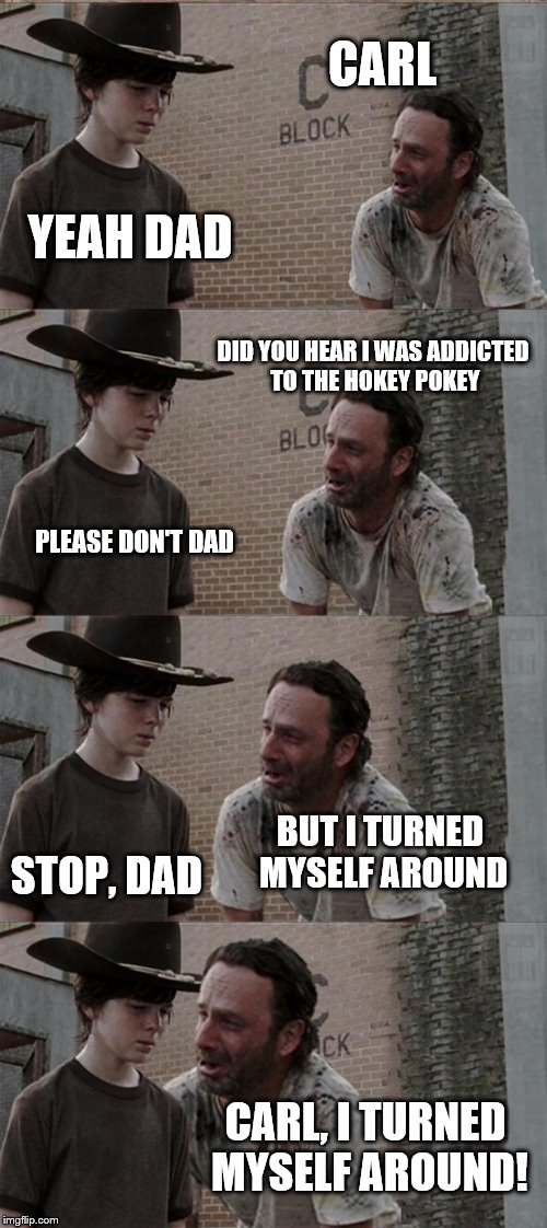 Rick's Hokey Pokey Conundrum | CARL YEAH DAD DID YOU HEAR I WAS ADDICTED TO THE HOKEY POKEY PLEASE DON'T DAD BUT I TURNED MYSELF AROUND STOP, DAD CARL, I TURNED MYSELF ARO | image tagged in memes,rick and carl long | made w/ Imgflip meme maker
