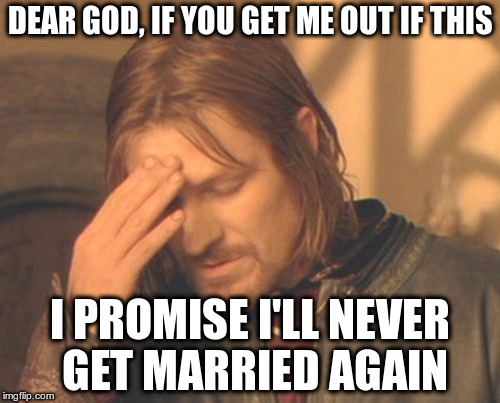 Frustrated Boromir Meme | DEAR GOD, IF YOU GET ME OUT IF THIS I PROMISE I'LL NEVER GET MARRIED AGAIN | image tagged in memes,frustrated boromir | made w/ Imgflip meme maker