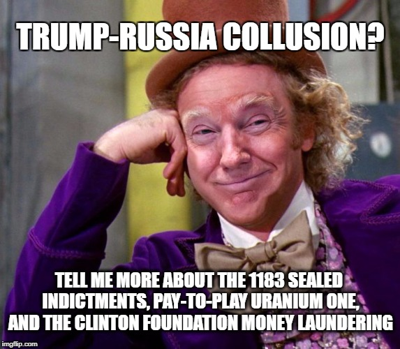 Trump Russia Collusion | TRUMP-RUSSIA COLLUSION? TELL ME MORE ABOUT THE 1183 SEALED INDICTMENTS, PAY-TO-PLAY URANIUM ONE, AND THE CLINTON FOUNDATION MONEY LAUNDERING | image tagged in donald trump wonka | made w/ Imgflip meme maker