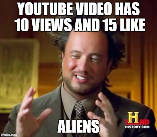 Ancient Aliens | YOUTUBE VIDEO HAS 10 VIEWS AND 15 LIKE ALIENS | image tagged in memes,ancient aliens | made w/ Imgflip meme maker
