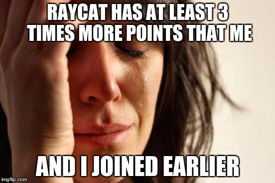 Is it the username? | RAYCAT HAS AT LEAST 3 TIMES MORE POINTS THAT ME AND I JOINED EARLIER | image tagged in memes,first world problems,raycat,raydog,imgflip | made w/ Imgflip meme maker