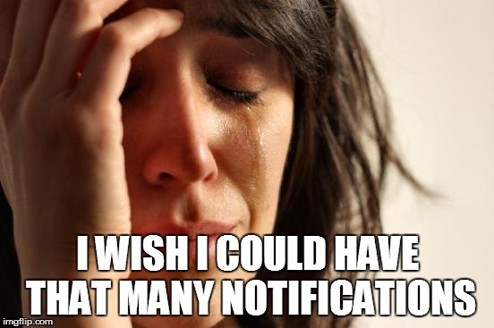 First World Problems Meme | I WISH I COULD HAVE THAT MANY NOTIFICATIONS | image tagged in memes,first world problems | made w/ Imgflip meme maker