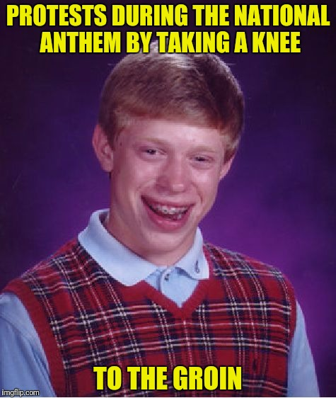 Maybe he's protesting overpopulation  | PROTESTS DURING THE NATIONAL ANTHEM BY TAKING A KNEE TO THE GROIN | image tagged in memes,bad luck brian,knee to the groin,protest | made w/ Imgflip meme maker