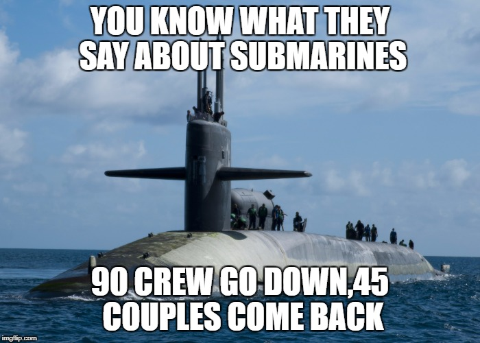 YOU KNOW WHAT THEY SAY ABOUT SUBMARINES 90 CREW GO DOWN,45 COUPLES COME BACK | image tagged in army | made w/ Imgflip meme maker
