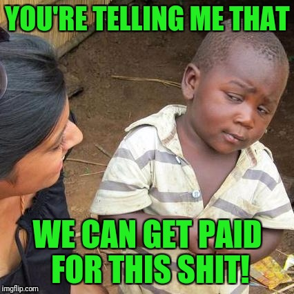 Third World Skeptical Kid Meme | YOU'RE TELLING ME THAT WE CAN GET PAID FOR THIS SHIT! | image tagged in memes,third world skeptical kid | made w/ Imgflip meme maker