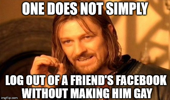 How ya like them apples | ONE DOES NOT SIMPLY LOG OUT OF A FRIEND'S FACEBOOK WITHOUT MAKING HIM GAY | image tagged in memes,one does not simply,to an end,memers for bemers,the memes have it | made w/ Imgflip meme maker