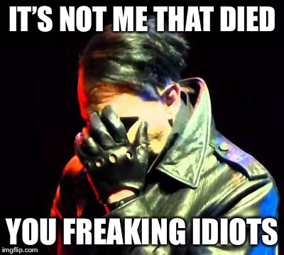 Marilyn Manson Facepalm | IT'S NOT ME THAT DIED YOU FREAKING IDIOTS | image tagged in marilyn manson facepalm,charles manson,clueless,never go full retard | made w/ Imgflip meme maker