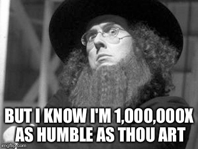 BUT I KNOW I'M 1,000,000X AS HUMBLE AS THOU ART | made w/ Imgflip meme maker