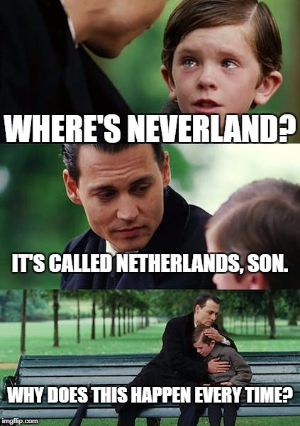 Finding Neverland Meme | WHERE'S NEVERLAND? IT'S CALLED NETHERLANDS, SON. WHY DOES THIS HAPPEN EVERY TIME? | image tagged in memes,finding neverland | made w/ Imgflip meme maker