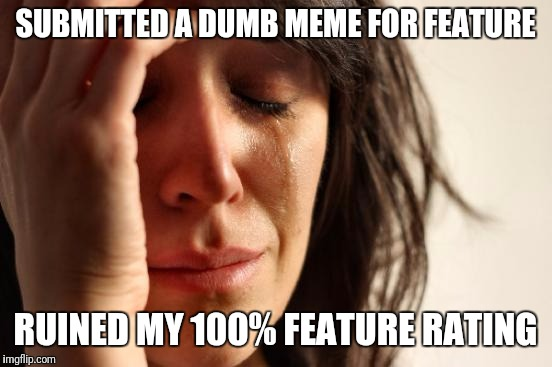 First World Problems Meme | SUBMITTED A DUMB MEME FOR FEATURE RUINED MY 100% FEATURE RATING | image tagged in memes,first world problems | made w/ Imgflip meme maker