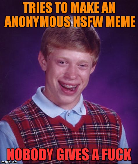 Bad Luck Brian Meme | TRIES TO MAKE AN ANONYMOUS NSFW MEME NOBODY GIVES A F**K | image tagged in memes,bad luck brian | made w/ Imgflip meme maker