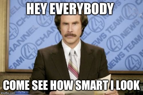 Ron Burgundy Meme | HEY EVERYBODY COME SEE HOW SMART I LOOK | image tagged in memes,ron burgundy | made w/ Imgflip meme maker