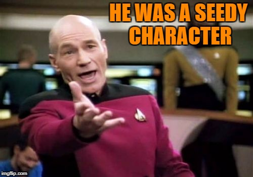 Picard Wtf Meme | HE WAS A SEEDY CHARACTER | image tagged in memes,picard wtf | made w/ Imgflip meme maker