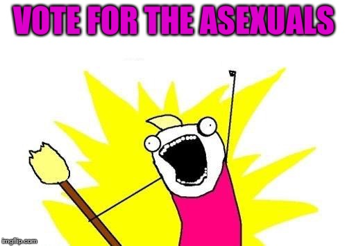 X All The Y Meme | VOTE FOR THE ASEXUALS | image tagged in memes,x all the y | made w/ Imgflip meme maker