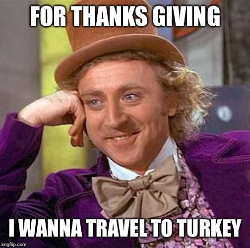 Creepy Condescending Wonka Meme | FOR THANKS GIVING I WANNA TRAVEL TO TURKEY | image tagged in memes,creepy condescending wonka | made w/ Imgflip meme maker