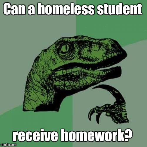 Philosoraptor Meme | Can a homeless student receive homework? | image tagged in memes,philosoraptor | made w/ Imgflip meme maker