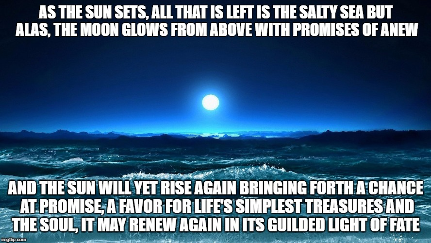 Emotions | AS THE SUN SETS, ALL THAT IS LEFT IS THE SALTY SEA BUT ALAS, THE MOON GLOWS FROM ABOVE WITH PROMISES OF ANEW AND THE SUN WILL YET RISE AGAIN | image tagged in moon,love,hope,soul,emotions,feelings | made w/ Imgflip meme maker