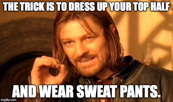 One Does Not Simply Meme | THE TRICK IS TO DRESS UP YOUR TOP HALF AND WEAR SWEAT PANTS. | image tagged in memes,one does not simply | made w/ Imgflip meme maker
