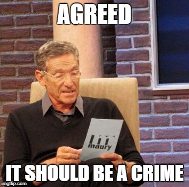 Maury Lie Detector Meme | AGREED IT SHOULD BE A CRIME | image tagged in memes,maury lie detector | made w/ Imgflip meme maker