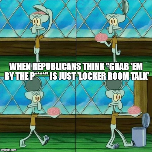 "Sexual assault. Oh, that's just locker room talk! | WHEN REPUBLICANS THINK ""GRAB 'EM BY THE P****"" IS JUST 'LOCKER ROOM TALK' 