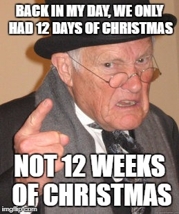 Back In My Day Meme | BACK IN MY DAY, WE ONLY HAD 12 DAYS OF CHRISTMAS NOT 12 WEEKS OF CHRISTMAS | image tagged in memes,back in my day,christmas is coming,too early | made w/ Imgflip meme maker