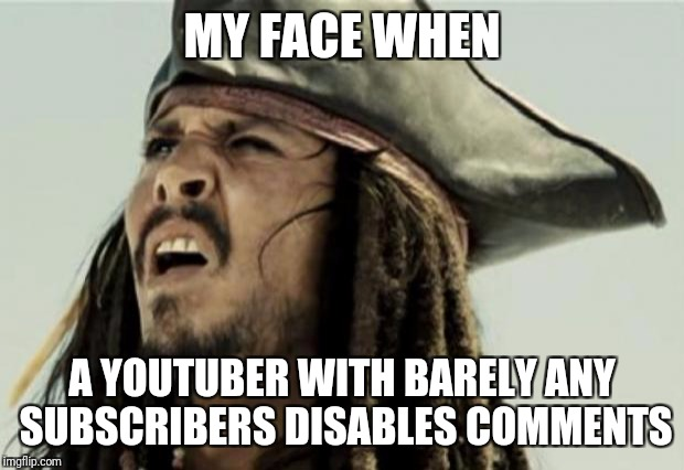 I belive this is infringement of free speech  | MY FACE WHEN A YOUTUBER WITH BARELY ANY SUBSCRIBERS DISABLES COMMENTS | image tagged in confused dafuq jack sparrow what,youtube,comments | made w/ Imgflip meme maker