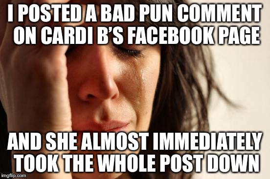 First World Problems | I POSTED A BAD PUN COMMENT ON CARDI B'S FACEBOOK PAGE AND SHE ALMOST IMMEDIATELY TOOK THE WHOLE POST DOWN | image tagged in memes,first world problems,anonymous meme week | made w/ Imgflip meme maker