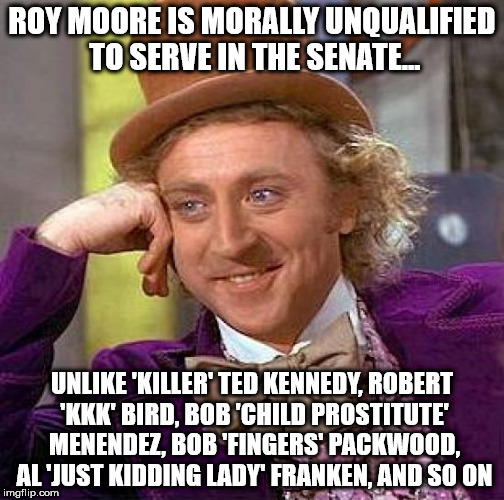 Creepy Condescending Wonka Meme | ROY MOORE IS MORALLY UNQUALIFIED TO SERVE IN THE SENATE... UNLIKE 'KILLER' TED KENNEDY, ROBERT 'KKK' BIRD, BOB 'CHILD PROSTITUTE' MENENDEZ,  | image tagged in memes,creepy condescending wonka | made w/ Imgflip meme maker