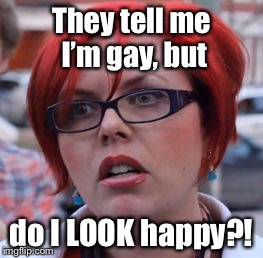 Huh? | They tell me I'm gay, but do I LOOK happy?! | image tagged in triggered,gay,unhappy,memes,funny memes | made w/ Imgflip meme maker