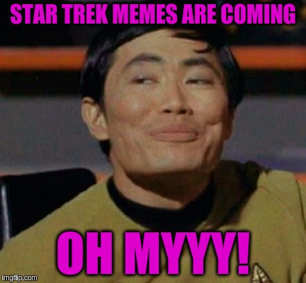Excited Sulu!  Star Trek Week, a brandy_jackson, Tombstone1881 and coollew event, Nov 20-27th. | STAR TREK MEMES ARE COMING OH MYYY! | image tagged in george takei,memes,funny,star trek,star trek week,puns | made w/ Imgflip meme maker