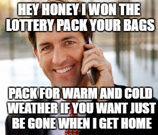 Silly wife has got to go |  HEY HONEY I WON THE LOTTERY PACK YOUR BAGS; PACK FOR WARM AND COLD WEATHER IF YOU WANT JUST BE GONE WHEN I GET HOME | image tagged in memes,arrogant rich man | made w/ Imgflip meme maker