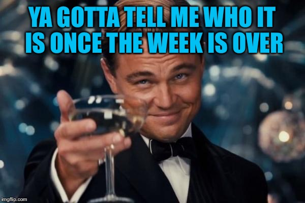 Leonardo Dicaprio Cheers Meme | YA GOTTA TELL ME WHO IT IS ONCE THE WEEK IS OVER | image tagged in memes,leonardo dicaprio cheers | made w/ Imgflip meme maker